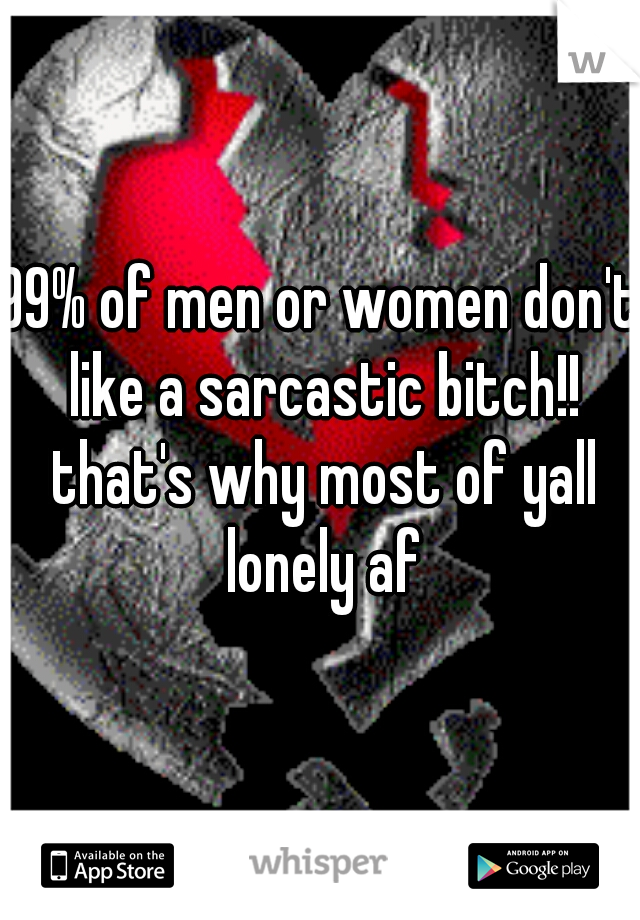 99% of men or women don't like a sarcastic bitch!! that's why most of yall lonely af
