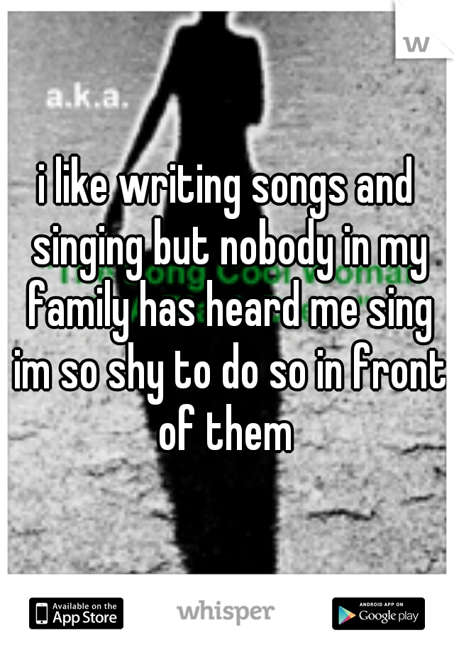 i like writing songs and singing but nobody in my family has heard me sing im so shy to do so in front of them