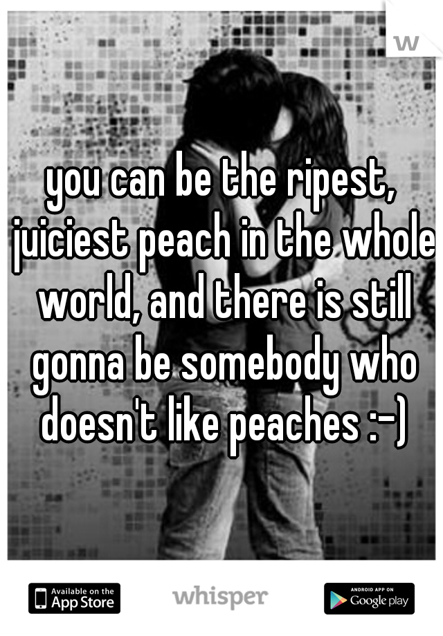 you can be the ripest, juiciest peach in the whole world, and there is still gonna be somebody who doesn't like peaches :-)