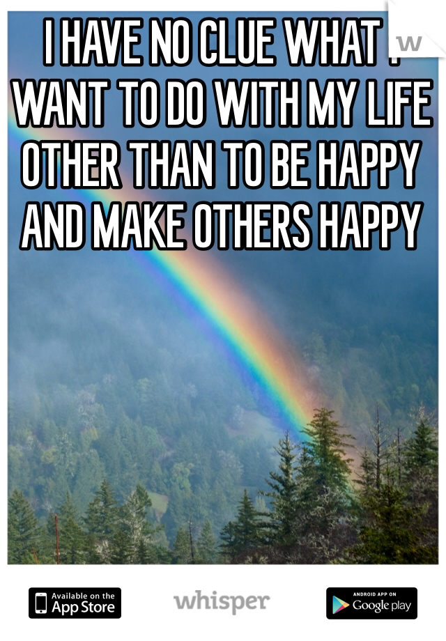 I HAVE NO CLUE WHAT I WANT TO DO WITH MY LIFE OTHER THAN TO BE HAPPY AND MAKE OTHERS HAPPY