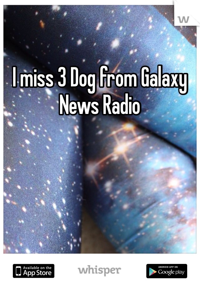 I miss 3 Dog from Galaxy News Radio