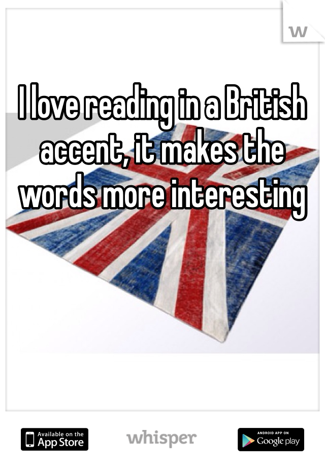 I love reading in a British accent, it makes the words more interesting
