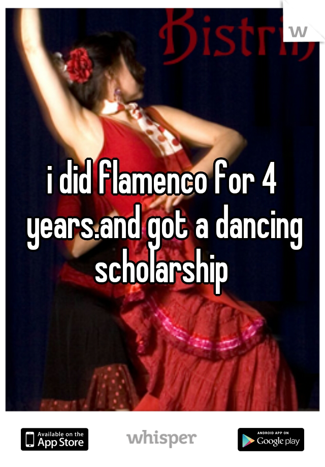 i did flamenco for 4 years.and got a dancing scholarship