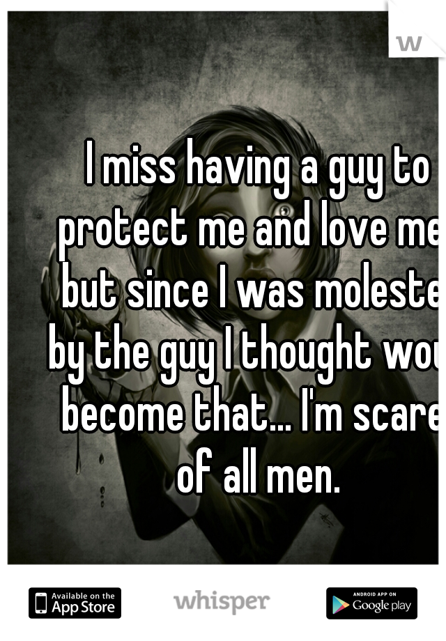 I miss having a guy to protect me and love me... but since I was molested by the guy I thought would become that... I'm scared of all men.