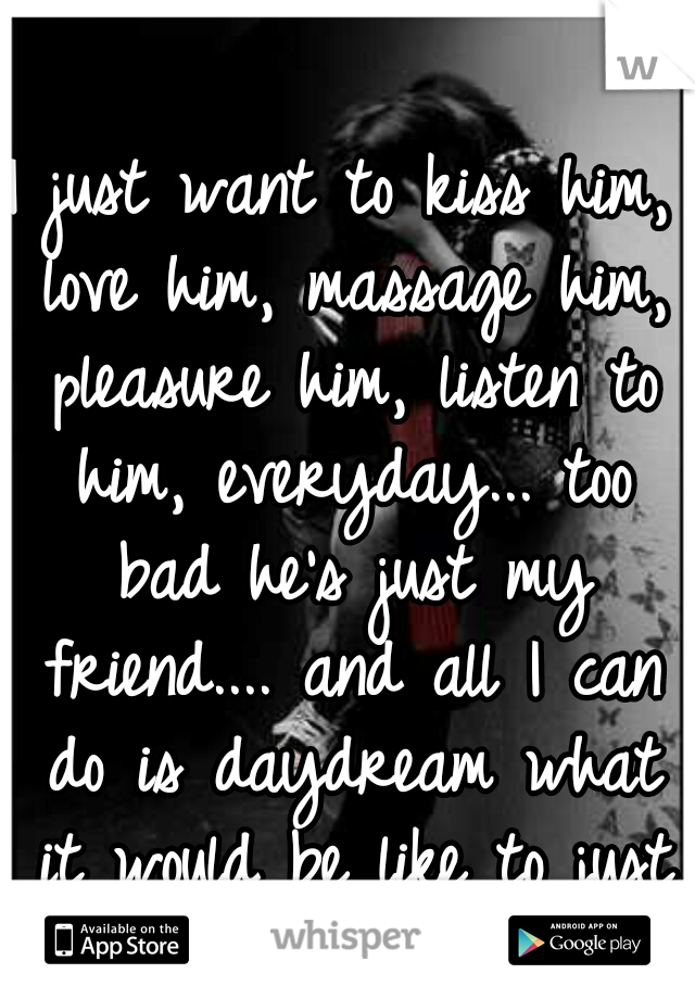 I just want to kiss him, love him, massage him, pleasure him, listen to him, everyday... too bad he's just my friend.... and all I can do is daydream what it would be like to just love him.