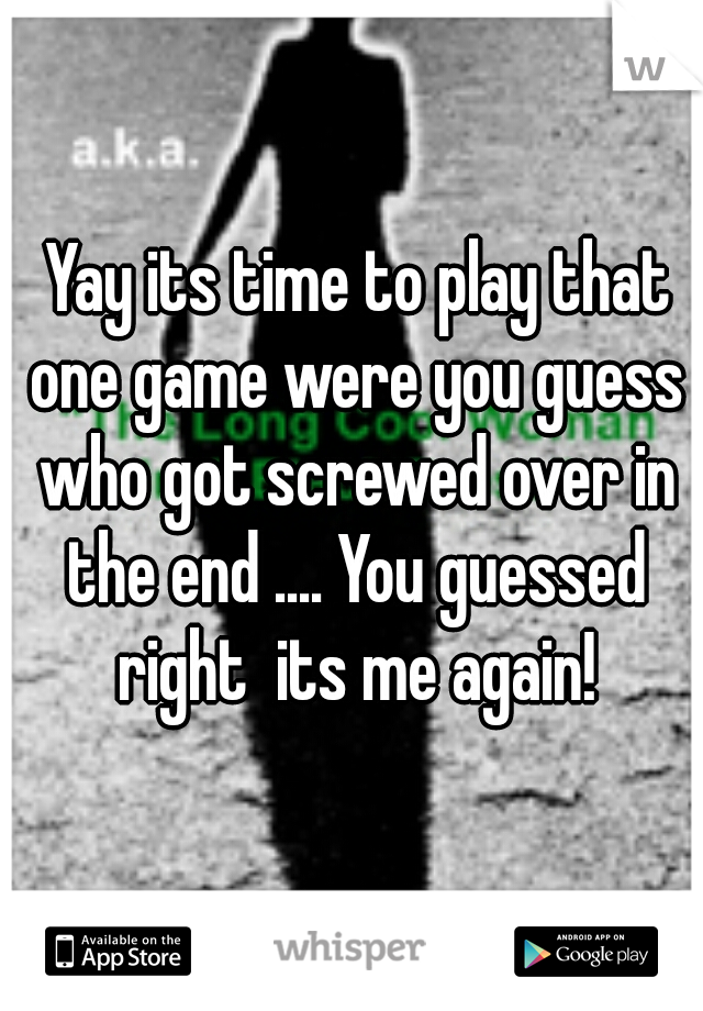 Yay its time to play that one game were you guess who got screwed over in the end .... You guessed right  its me again!