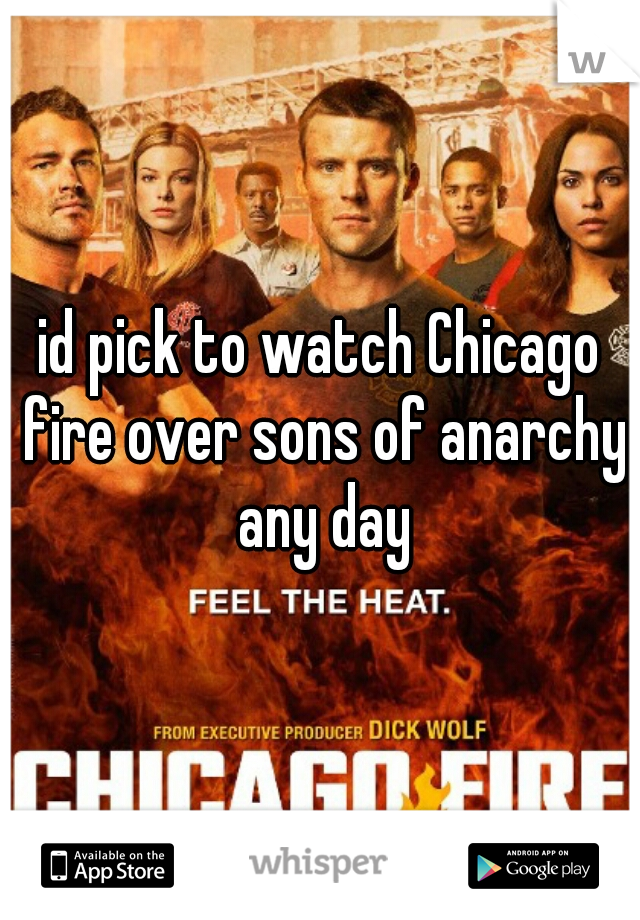 id pick to watch Chicago fire over sons of anarchy any day