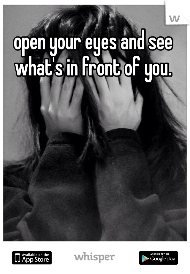 open your eyes and see what's in front of you.