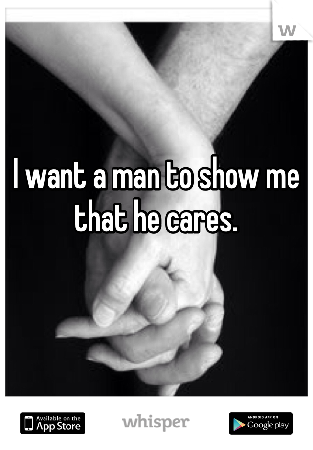 I want a man to show me that he cares.