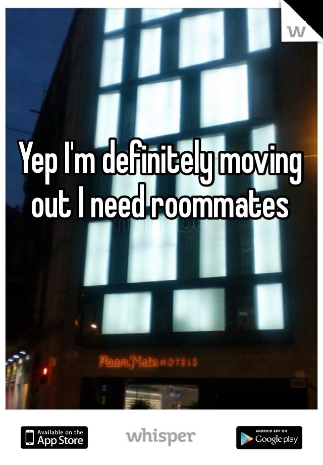 Yep I'm definitely moving out I need roommates