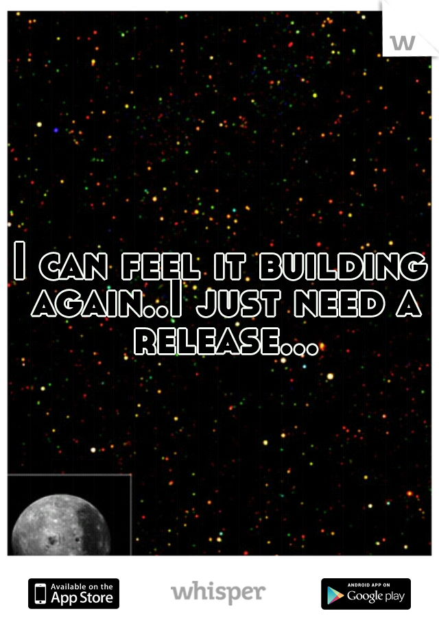 I can feel it building again..I just need a release...