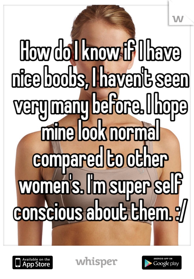 How do I know if I have nice boobs, I haven't seen very many before. I hope mine look normal compared to other women's. I'm super self conscious about them. :/