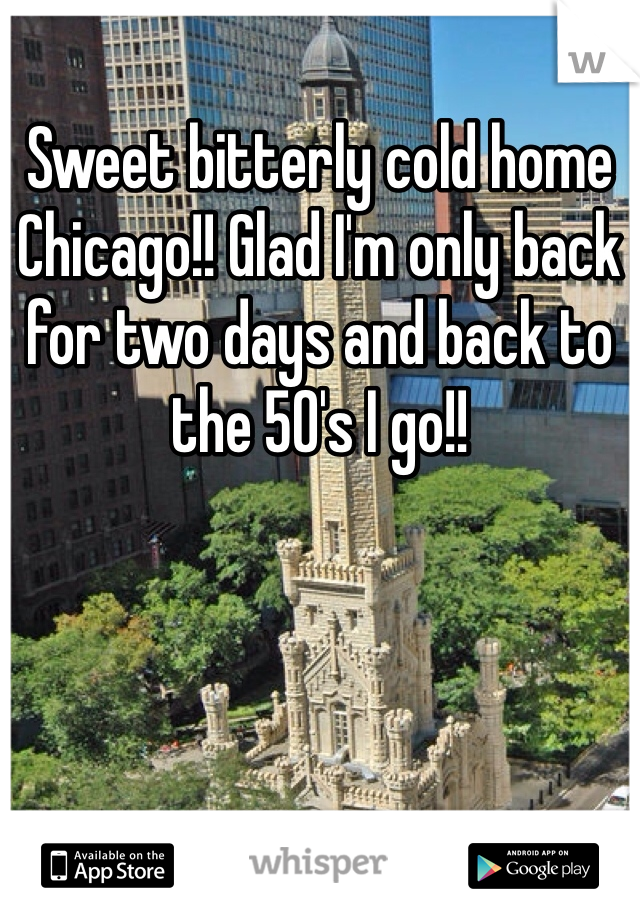 Sweet bitterly cold home Chicago!! Glad I'm only back for two days and back to the 50's I go!!