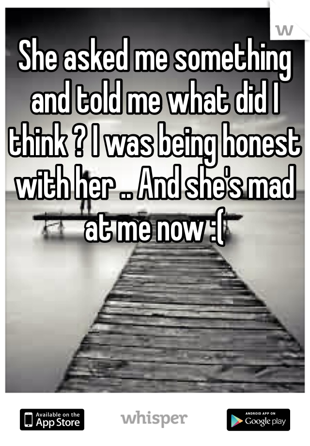 She asked me something and told me what did I think ? I was being honest with her .. And she's mad at me now :(