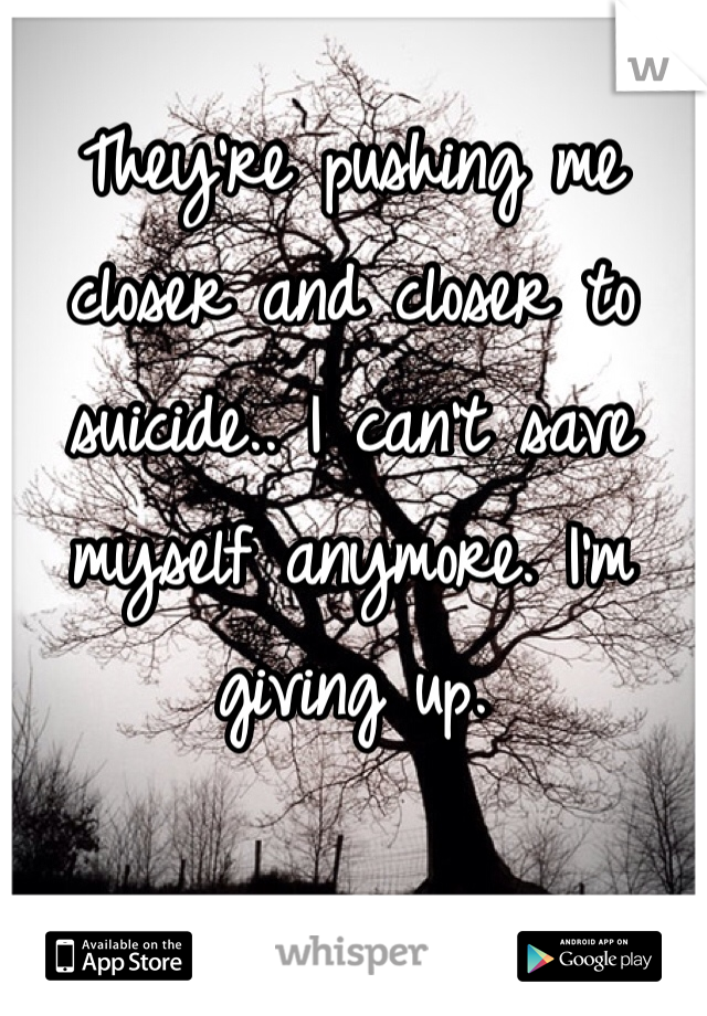 They're pushing me closer and closer to suicide.. I can't save myself anymore. I'm giving up.