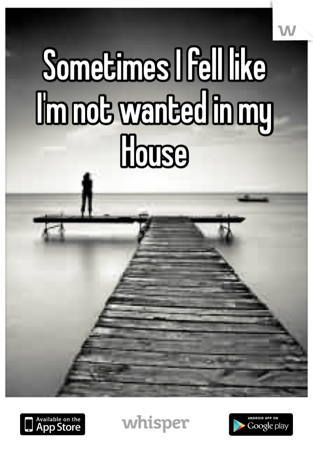 Sometimes I fell like  I'm not wanted in my  House