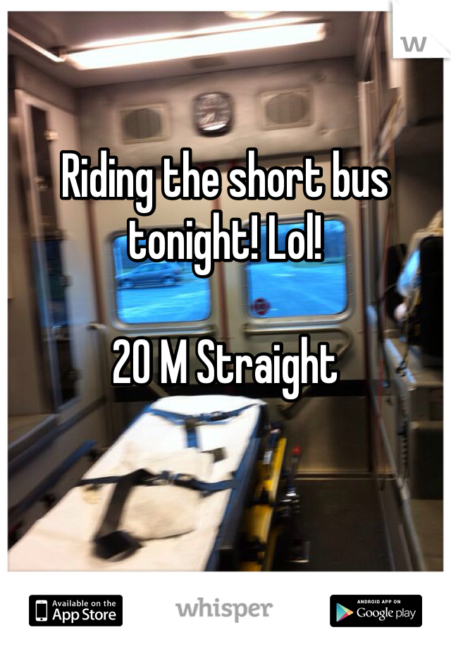Riding the short bus tonight! Lol!  20 M Straight