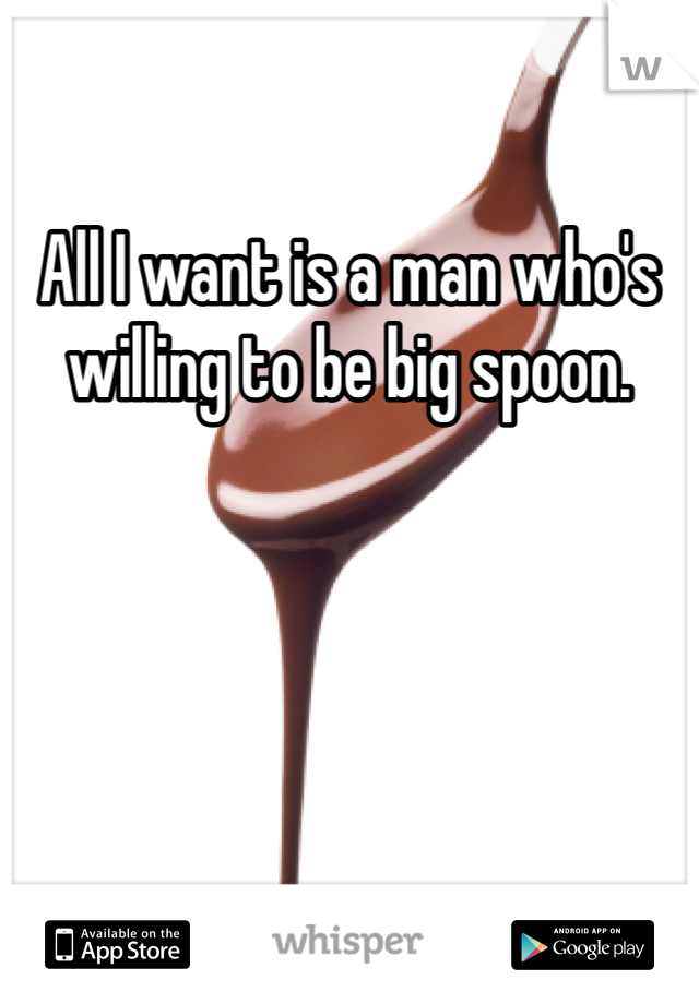 All I want is a man who's willing to be big spoon.