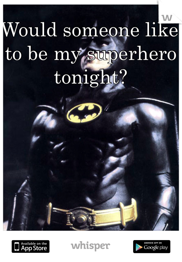 Would someone like to be my superhero tonight?
