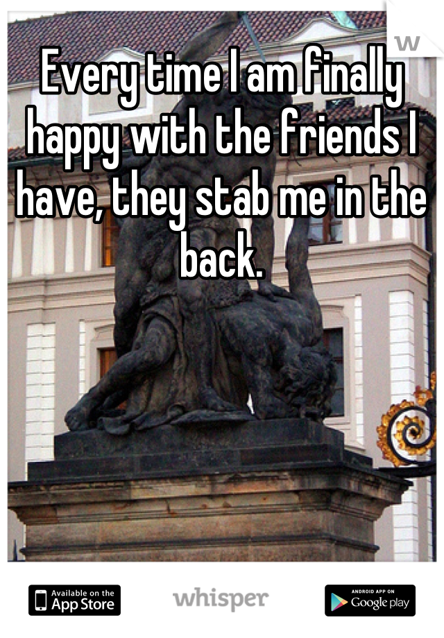 Every time I am finally happy with the friends I have, they stab me in the back.