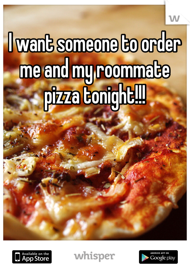 I want someone to order me and my roommate pizza tonight!!!