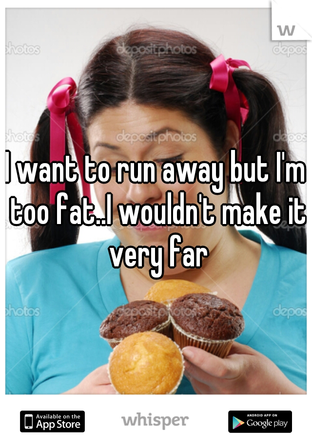 I want to run away but I'm too fat..I wouldn't make it very far