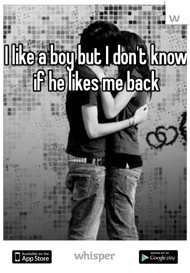 I like a boy but I don't know if he likes me back