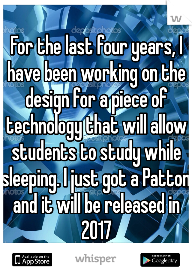 For the last four years, I have been working on the design for a piece of technology that will allow students to study while sleeping. I just got a Patton and it will be released in 2017