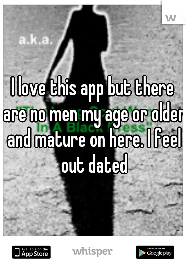 I love this app but there are no men my age or older and mature on here. I feel out dated