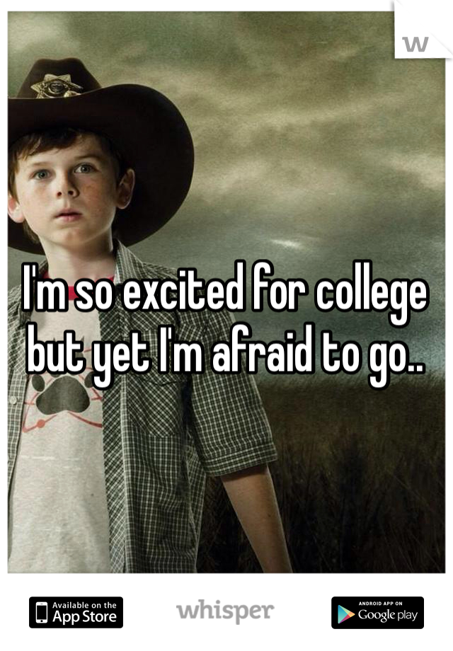I'm so excited for college but yet I'm afraid to go..