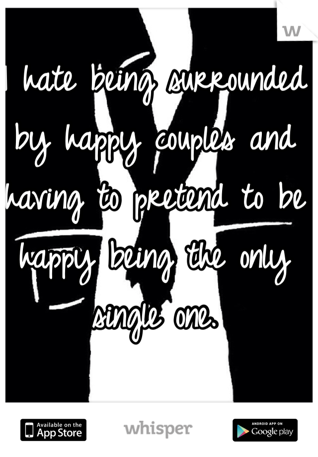 I hate being surrounded by happy couples and having to pretend to be happy being the only single one.