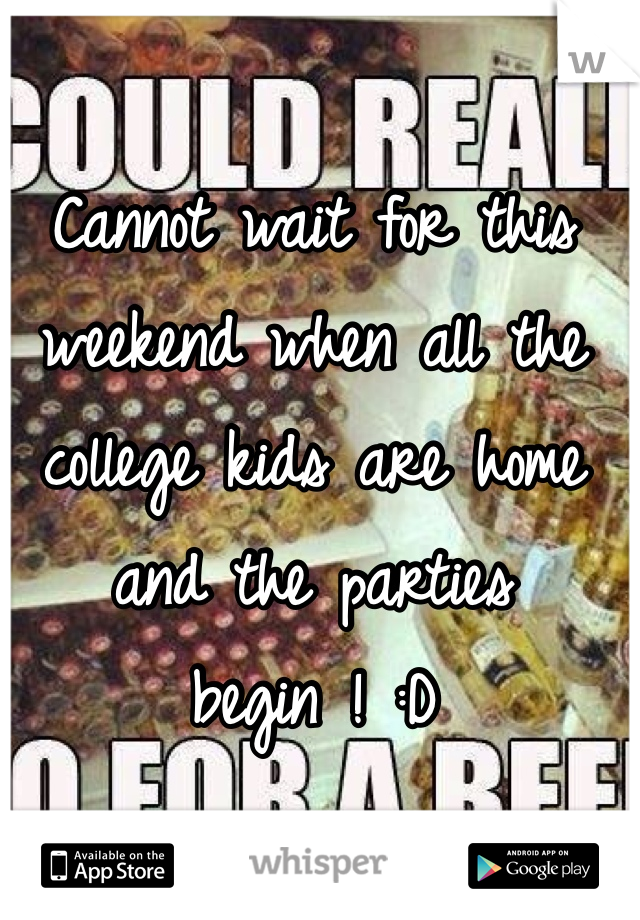 Cannot wait for this weekend when all the college kids are home and the parties begin ! :D