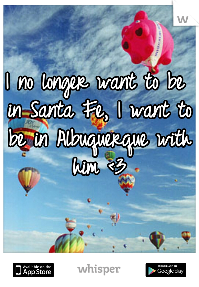 I no longer want to be in Santa Fe, I want to be in Albuquerque with him <3