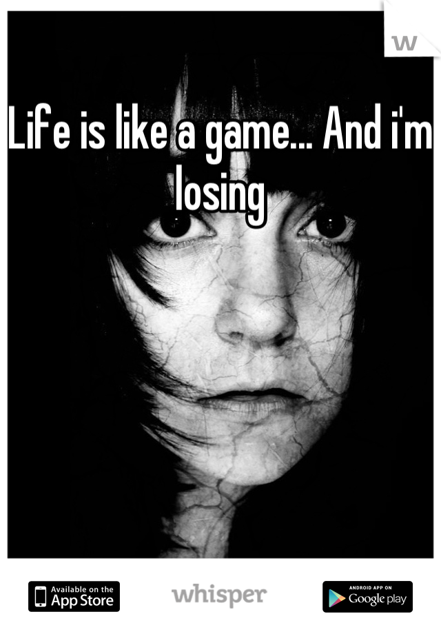 Life is like a game... And i'm losing