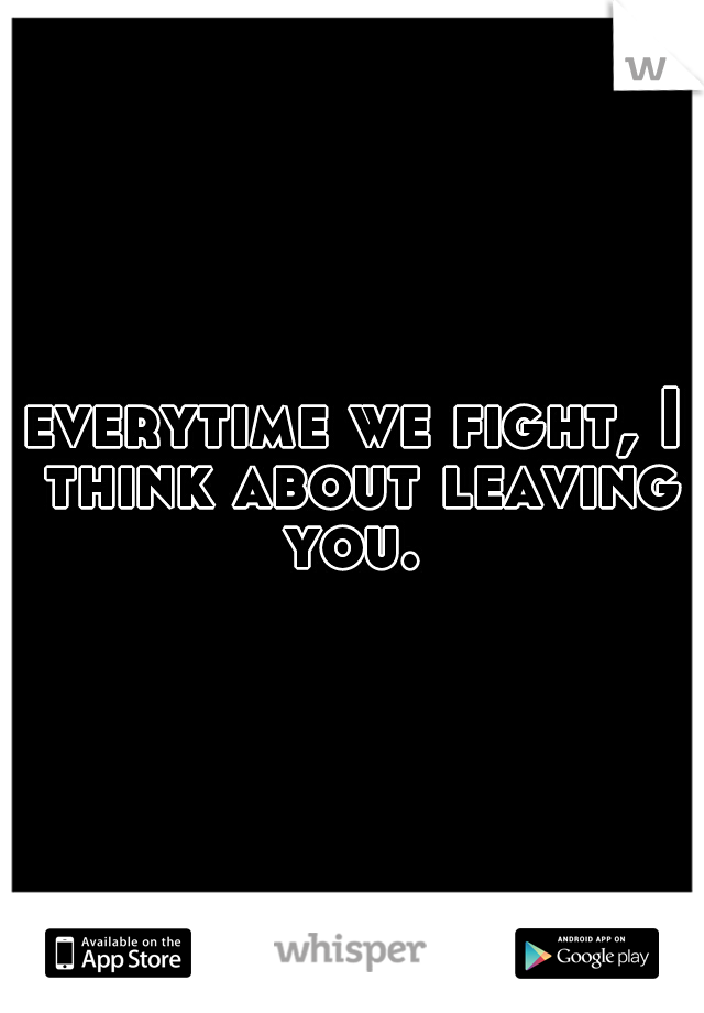 everytime we fight, I think about leaving you.