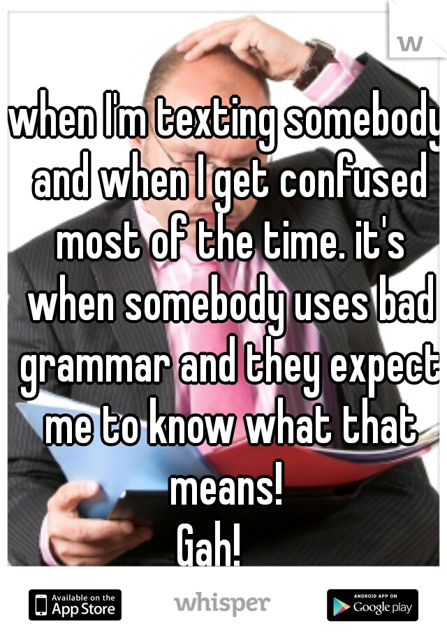 when I'm texting somebody and when I get confused most of the time. it's when somebody uses bad grammar and they expect me to know what that means!  Gah!