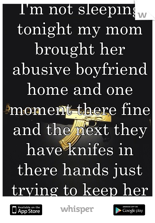 I'm not sleeping tonight my mom brought her abusive boyfriend home and one moment there fine and the next they have knifes in there hands just trying to keep her safe