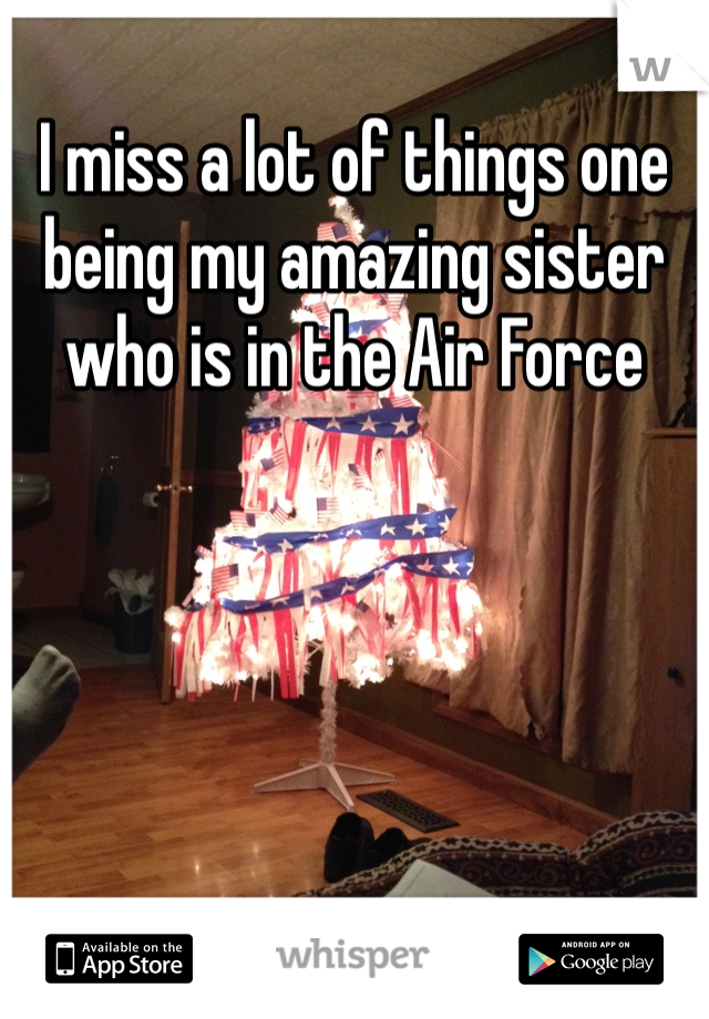 I miss a lot of things one being my amazing sister who is in the Air Force