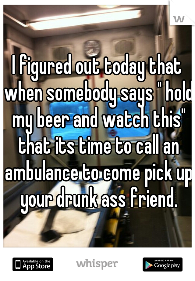 """I figured out today that when somebody says """" hold my beer and watch this"""" that its time to call an ambulance to come pick up your drunk ass friend."""