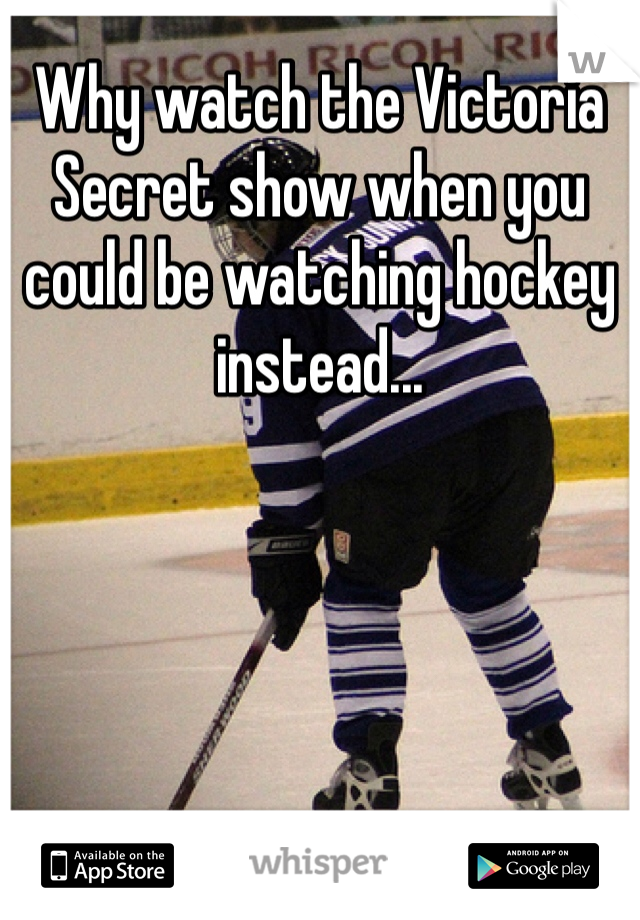 Why watch the Victoria Secret show when you could be watching hockey instead...