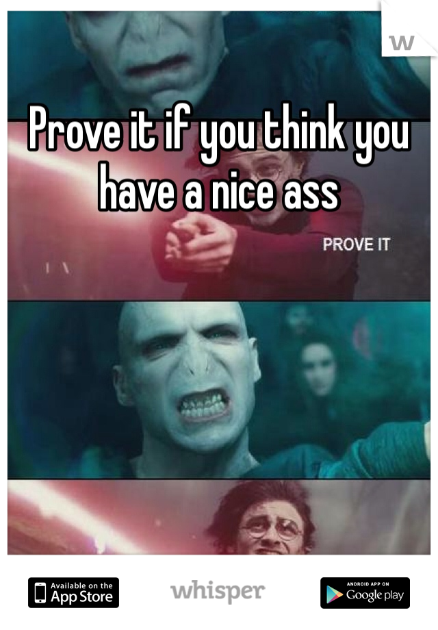 Prove it if you think you have a nice ass