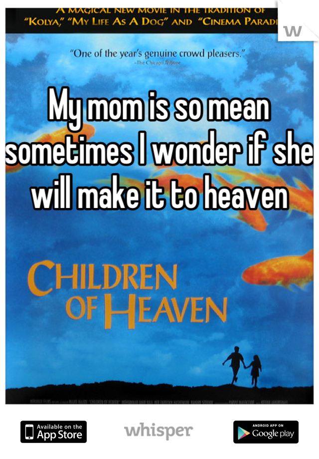 My mom is so mean sometimes I wonder if she will make it to heaven
