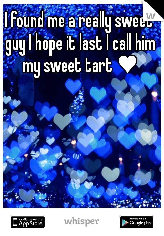 I found me a really sweet guy I hope it last I call him my sweet tart ♥