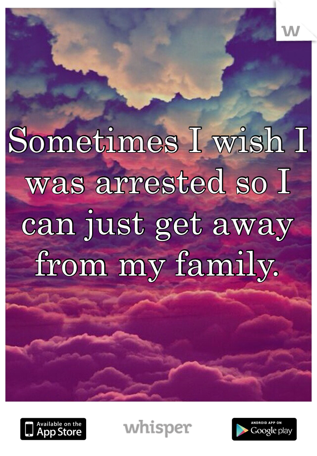 Sometimes I wish I was arrested so I can just get away from my family.