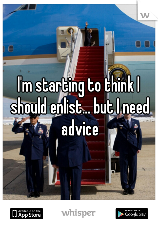I'm starting to think I should enlist... but I need advice