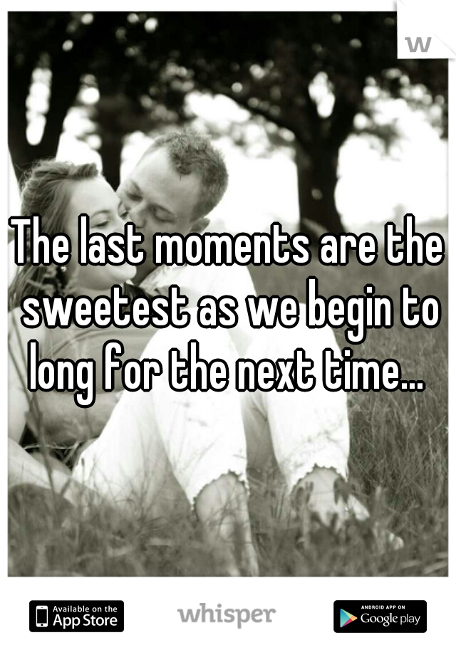 The last moments are the sweetest as we begin to long for the next time...