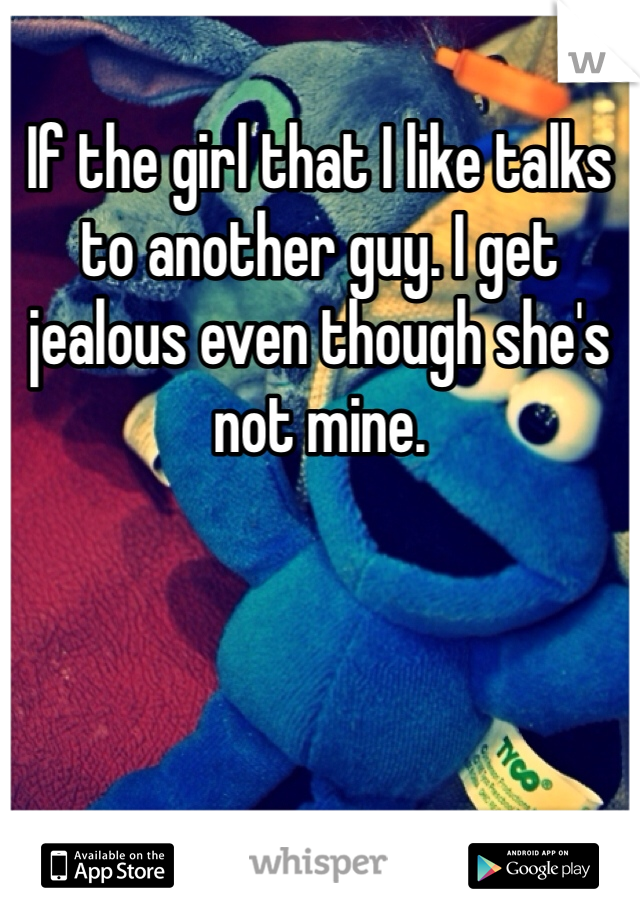 If the girl that I like talks to another guy. I get jealous even though she's not mine.