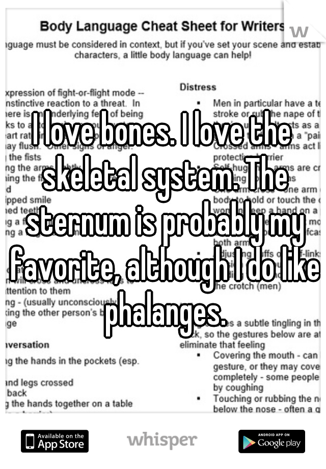 I love bones. I love the skeletal system. The sternum is probably my favorite, although I do like phalanges.