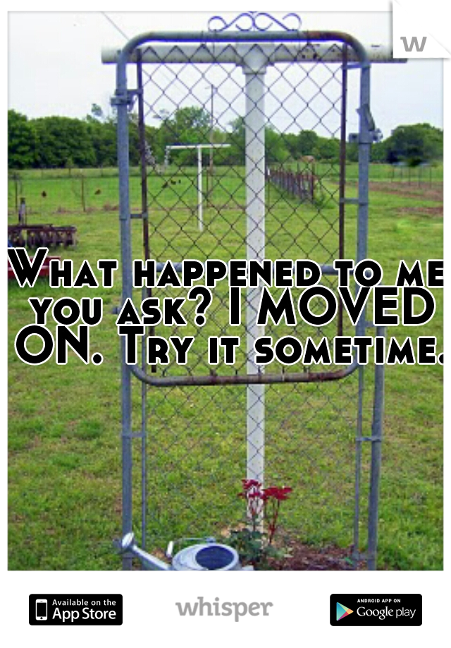 What happened to me you ask? I MOVED ON. Try it sometime.