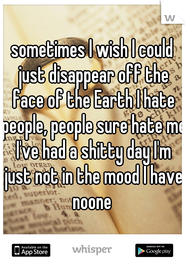 sometimes I wish I could just disappear off the face of the Earth I hate people, people sure hate me I've had a shitty day I'm just not in the mood I have noone